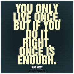 """""""You only live once, but if you do it right, once is enough.""""- Mae West"""