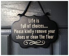 This beautiful 5x7 wooden sign presents a humorous proposition to your guests. It reads, Life Is Full Of Choices... Please Kindly Remove Your Shoes Or