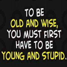 To be old and wise, you must first have to be young and stupid #wisdom #life…