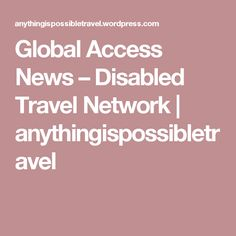 Global Access News – Disabled Travel Network | anythingispossibletravel