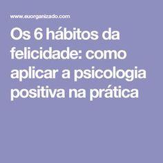 Os 6 hábitos da felicidade: como aplicar a psicologia positiva na prática