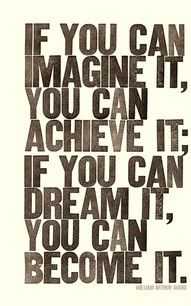 """If you can imagine it, you can achieve it; If you can dream it, you can become it."""