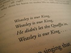 Weasley is our King, Weasley is our King, He didn't let the Quaffle in, Weasley is our King...