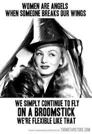 Women are angels when someone breaks our wings, we simply continue to fly on a broomstick. We're flexible like that.