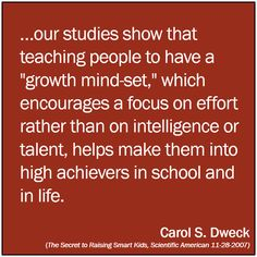 """""""Our students show that teaching people to have a growth mindset which encourages a focus on effort rather than on intelligence or talent, helps makes them into high achievers in school and in life."""" - Carol Dweck."""