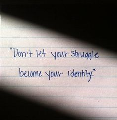 dont let your struggle become your idntity