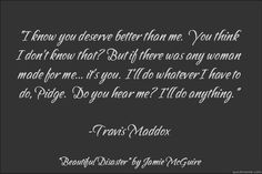 """I know you deserve better than me.""  Travis Maddox Quote from ""Beautiful Disaster"" by Jamie McGuire"