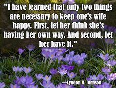 """""""I have learned that only two things are necessary to keep one's wife happy. First, let her think she's having her own way. And second, let her have it.""""  — Lyndon B. Johnson"""