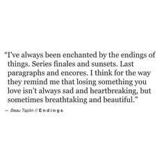 i've always been enchanted by the endings of things. series finales and sunsets. last paragraphs and encores. i think for the way they remind me that losing something you love isn't always sad and heartbreaking, but sometimes breathtaking and beautiful.