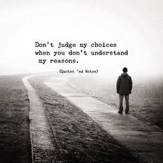 Don't judge my choice when you don't understand my reasons. Gods Plan Quotes, Judge Quotes, May Quotes, Choices Quotes, Quotes And Notes, Love Me Quotes, Life Quotes, Dont Judge People Quotes, Story Quotes