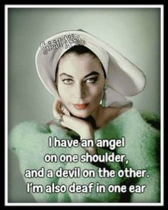 I have an angel on one shoulder and a devil on the other...I'm also deaf in one ear ;)
