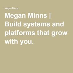 Megan Minns | Build systems and platforms that grow with you.
