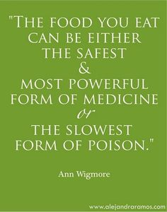 """""""The food you eat can be either the safest & most powerful form of medicine or the slowest form of poison."""" -- Ann Wigmore"""