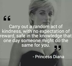 Carry Out a Random Act of Kindness With No Expectation of Reward Safe in the Knowledge That One Day Someone Might Do the Same for You 25 Princess Diana Good Quotes, Quotes To Live By, Me Quotes, Motivational Quotes, Inspirational Quotes, Jealousy Quotes, Short Quotes, Famous Quotes, Wisdom Quotes