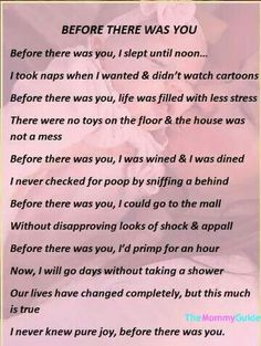 """""""Before there was you"""" poem about before and after parenting. Mommy Quotes, Mother Quotes, Me Quotes, Funny Quotes, Parenting Quotes, Parenting Hacks, Mom Poems, My Children Quotes, Toddler Humor"""