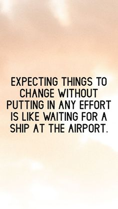 Inspirational Quotes from Functional Rustic Expecting things to change without putting in any effort is like waiting for a ship at the airport.Expecting things to change without putting in any effort is like waiting for a ship at the airport. Quotable Quotes, Wisdom Quotes, True Quotes, Funny Quotes, Quotes Quotes, Funny Positive Quotes, Positive Quotes For Work, 2015 Quotes, Pain Quotes
