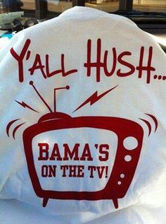Y'all Hush!... Bama's on the TV! RTR!!!