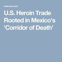 U.S. Heroin Trade Rooted in Mexico's 'Corridor of Death'