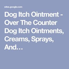 Dog Itch Ointment - Over The Counter Dog Itch Ointments, Creams, Sprays, And…