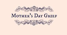 17 ways to get through Mother's Day when your mother is dead or absent.