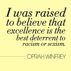 """""""I was raised to believe that excellence is the best deterrent to racism or sexism"""" —Oprah Winfrey"""