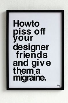 """Designed by Shahir Zag, this """"How to Piss Off Your Designer Friends and Give Them a Migraine"""" poster is made of Helvetica Bold with messed up line spacing, kerning and alignment. I hate it. but its funny. Graphic Design Humor, Graphic Design Inspiration, Graphic Quotes, Graphisches Design, Funny Design, Layout Design, Design Elements, Design Fails, Book Design"""