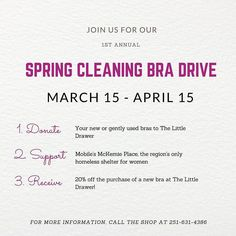The Little Drawer is excited to announce our 1st Annual Spring Cleaning Bra Drive!  Donated bras will benefit Mobile's McKemie Place the region's only homeless shelter for women.  Since 2007 they have been offering women a safe haven and support as they rebound from the challenges life has thrown their way.  As a token of gratitude for your generosity you'll receive 20% off the purchase of a new bra for each bra donated.  Donations may be in new or gently used condition and we are now…