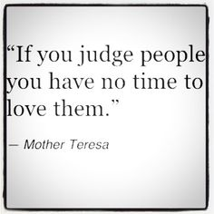 """If you judge people, you have no time to love them."" - words to live by."