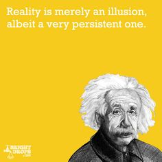 """""""Reality is merely an illusion, albeit a very persistent one."""" -Albert Einstein"""