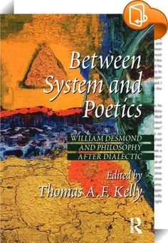 Between System and Poetics    :  This is the first book-length examination of the work of an important contemporary thinker in the continental tradition, William Desmond. His thought is a new, post-modern way of articulating what he calls the 'between'. Rooted in Plato and Augustine, and advancing through a confrontation with Hegel and Nietzsche, Desmond rejects facile scepticism and wins through to a strikingly original and powerfully searching articulation of the human. The present v...