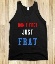 Don't fret just frat. WANT!