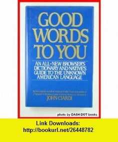 Good Words to You An All-New Dictionary and Natives Guide to the Unknown American Language (9780060156916) John Ciardi , ISBN-10: 0060156910  , ISBN-13: 978-0060156916 ,  , tutorials , pdf , ebook , torrent , downloads , rapidshare , filesonic , hotfile , megaupload , fileserve