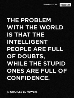 So true!! Ignorant people think they know everything, while intelligent people question everything.