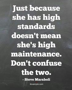 True---my standards are extremely high.