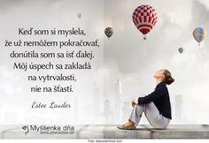 Keď som si myslela, že už nemôžem pokračovať, donútila som sa ísť ďalej.  Môj úspech sa zakladá na vytrvalosti, nie na šťastí.  -- Estee Lauder