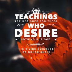 'My teachings are designed for those who desire nothing but God.' - His Divine Eminence RA Gohar Shahi