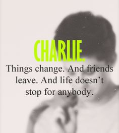 """Things change. And friends leave. And life doesn't stop for anybody - Charlie """"The Perks of Being A Wallflower"""""""
