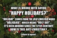 """What is wrong with saying, """"Happy Holidays""""? """"Holiday"""" comes from the Old English word """"håligdæg"""", which means """"Holy Day"""". It's been around since the 12th century. How is this anti-Christian? It is not exclusively Christian, but is not anti-Christian, either."""