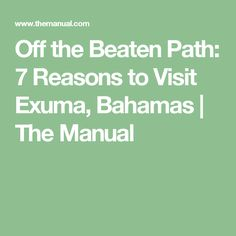Off the Beaten Path: 7 Reasons to Visit Exuma, Bahamas | The Manual