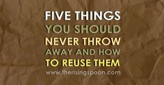 Five Things You Should Never Throw Away #Reduce #Reuse #Recycle