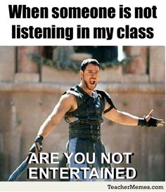 "A teacher's face when... someone is not listening to his class, so he thinks ""are they not entertained!?!"""
