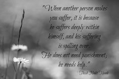 When another person makes you suffer, it is because he suffers deeply wothin himself, and his suffering is spilling over. He does not need punishment; he needs help. - Thich Naht Hanh