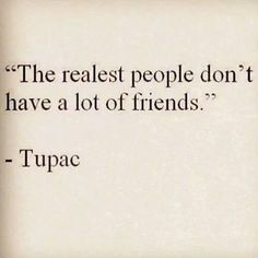 I have two true friends because they know and accept me as is. Everyone else is an acquaintance.