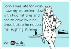 Sorry I was late for work. I saw my ex broken down with two flat tires and I had to drive by nine times before he noticed me laughing at him.