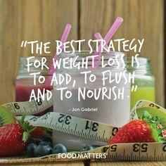 Add. Flush. Nourish!  Jon Gabriel from The Gabriel Method - Jon Gabriel advice just makes sense!   www.foodmatters.tv #FMquote #foodmatters