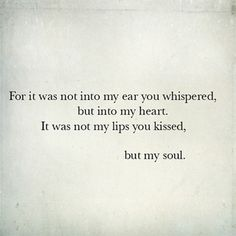 """For it was not into y ear you whispered, but into my heart.  It was not my lips you kissed, but my soul."""