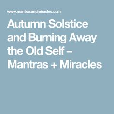 Autumn Solstice and Burning Away the Old Self – Mantras + Miracles