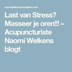 Last van Stress? Masseer je oren!!! – Acupuncturiste Naomi Welkens blogt