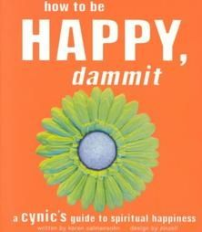 How to Be Happy, Dammit: A Cynics Guide to Spiritual Happiness by Karen Salmansohn