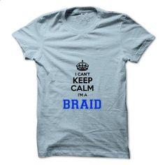 I cant keep calm Im a BRAID - #blue shirt #sueter sweater. CHECK PRICE => https://www.sunfrog.com/Names/I-cant-keep-calm-Im-a-BRAID.html?68278